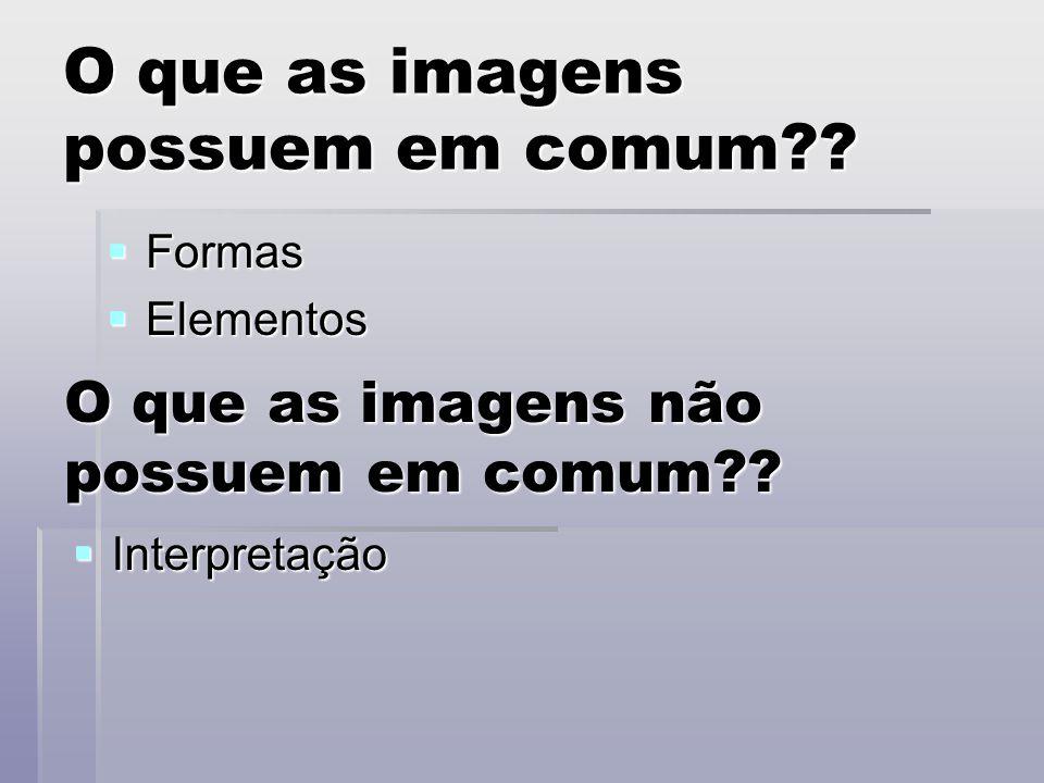 O que as imagens possuem em comum??  Formas  Elementos O que as imagens não possuem em comum??  Interpretação