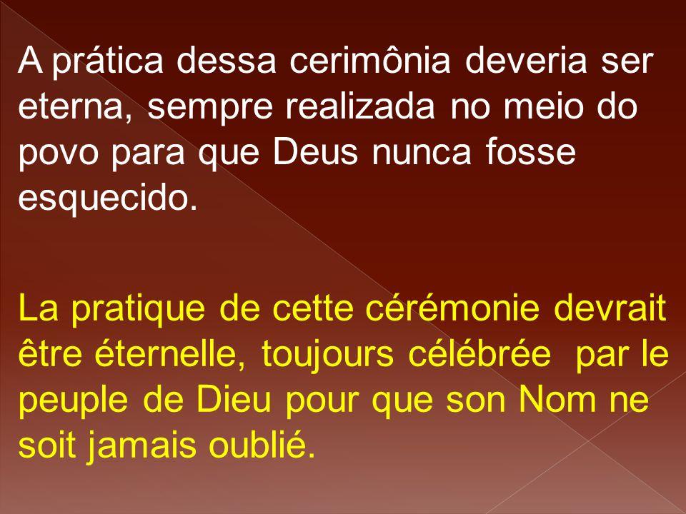 A prática dessa cerimônia deveria ser eterna, sempre realizada no meio do povo para que Deus nunca fosse esquecido. La pratique de cette cérémonie dev