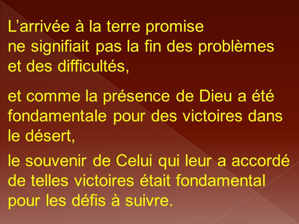 L'arrivée à la terre promise ne signifiait pas la fin des problèmes et des difficultés, et comme la présence de Dieu a été fondamentale pour des victo