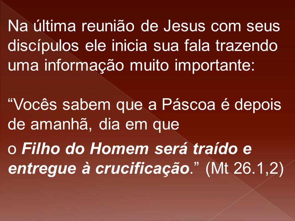 """Na última reunião de Jesus com seus discípulos ele inicia sua fala trazendo uma informação muito importante: """"Vocês sabem que a Páscoa é depois de ama"""