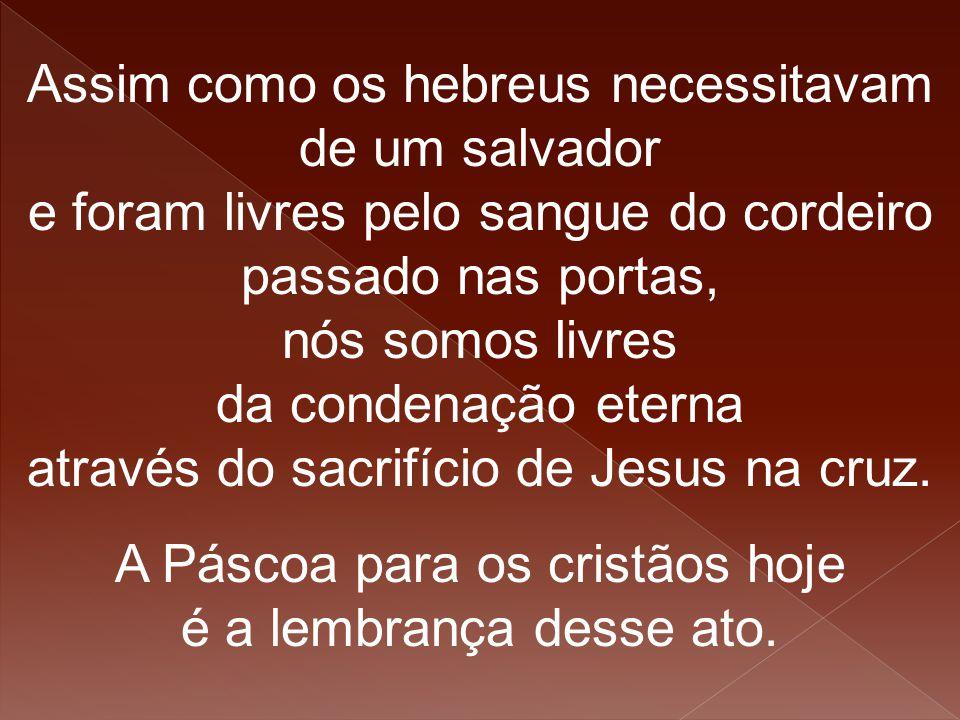 Assim como os hebreus necessitavam de um salvador e foram livres pelo sangue do cordeiro passado nas portas, nós somos livres da condenação eterna atr