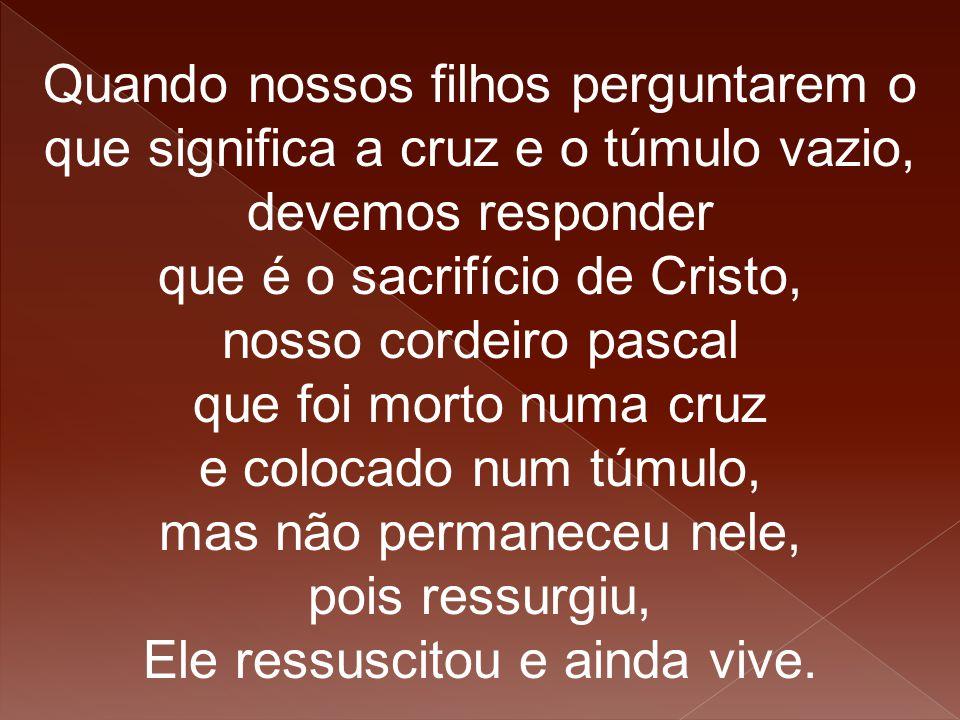 Quando nossos filhos perguntarem o que significa a cruz e o túmulo vazio, devemos responder que é o sacrifício de Cristo, nosso cordeiro pascal que fo