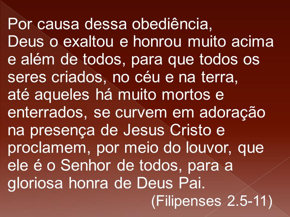 Por causa dessa obediência, Deus o exaltou e honrou muito acima e além de todos, para que todos os seres criados, no céu e na terra, até aqueles há mu