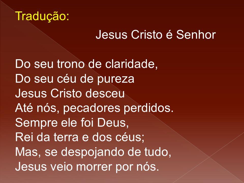 Tradução: Jesus Cristo é Senhor Do seu trono de claridade, Do seu céu de pureza Jesus Cristo desceu Até nós, pecadores perdidos. Sempre ele foi Deus,