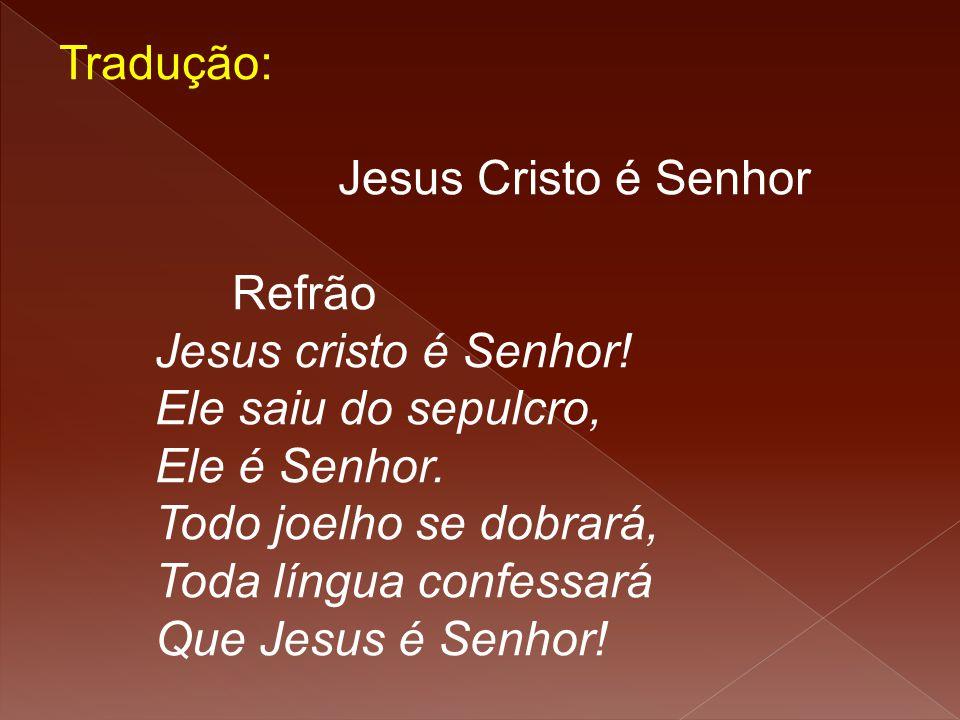 Tradução: Jesus Cristo é Senhor Refrão Jesus cristo é Senhor! Ele saiu do sepulcro, Ele é Senhor. Todo joelho se dobrará, Toda língua confessará Que J