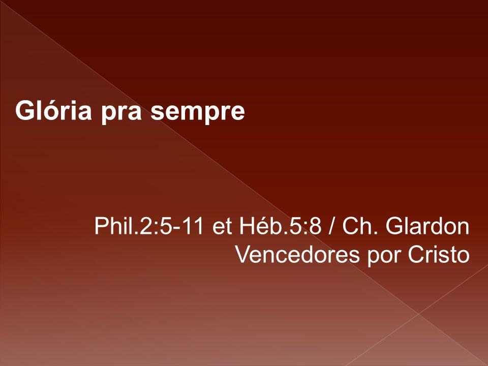 Glória pra sempre Phil.2:5-11 et Héb.5:8 / Ch. Glardon Vencedores por Cristo