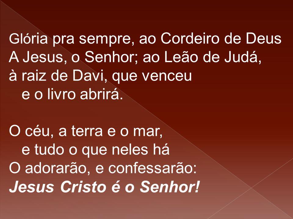 Gló ria pra sempre, ao Cordeiro de Deus A Jesus, o Senhor; ao Leão de Judá, à raiz de Davi, que venceu e o livro abrirá. O céu, a terra e o mar, e tud