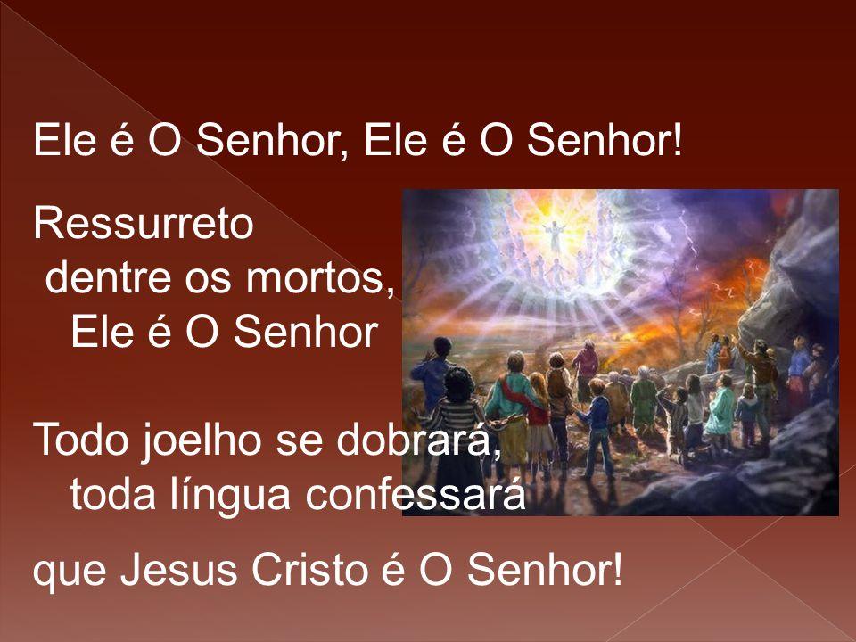Ele é O Senhor, Ele é O Senhor! Ressurreto dentre os mortos, Ele é O Senhor Todo joelho se dobrará, toda língua confessará que Jesus Cristo é O Senhor