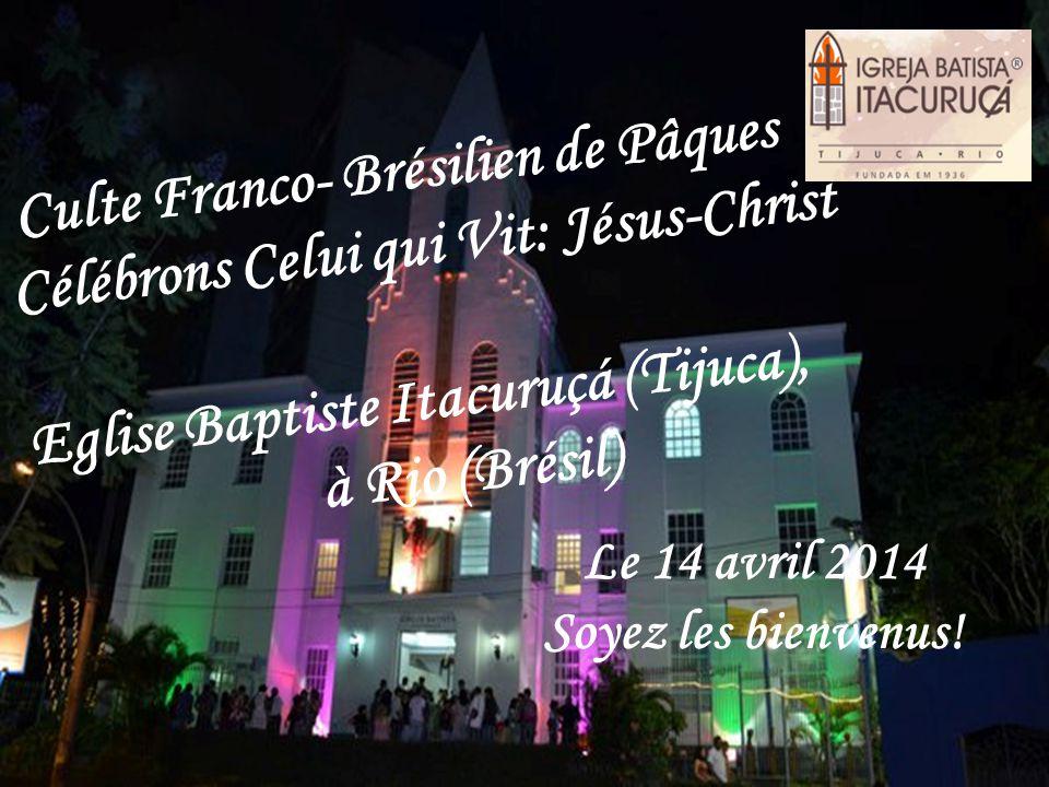 Le 14 avril 2014 Soyez les bienvenus! Culte Franco- Brésilien de Pâques Célébrons Celui qui Vit: Jésus-Christ Eglise Baptiste Itacuruçá (Tijuca), à Ri