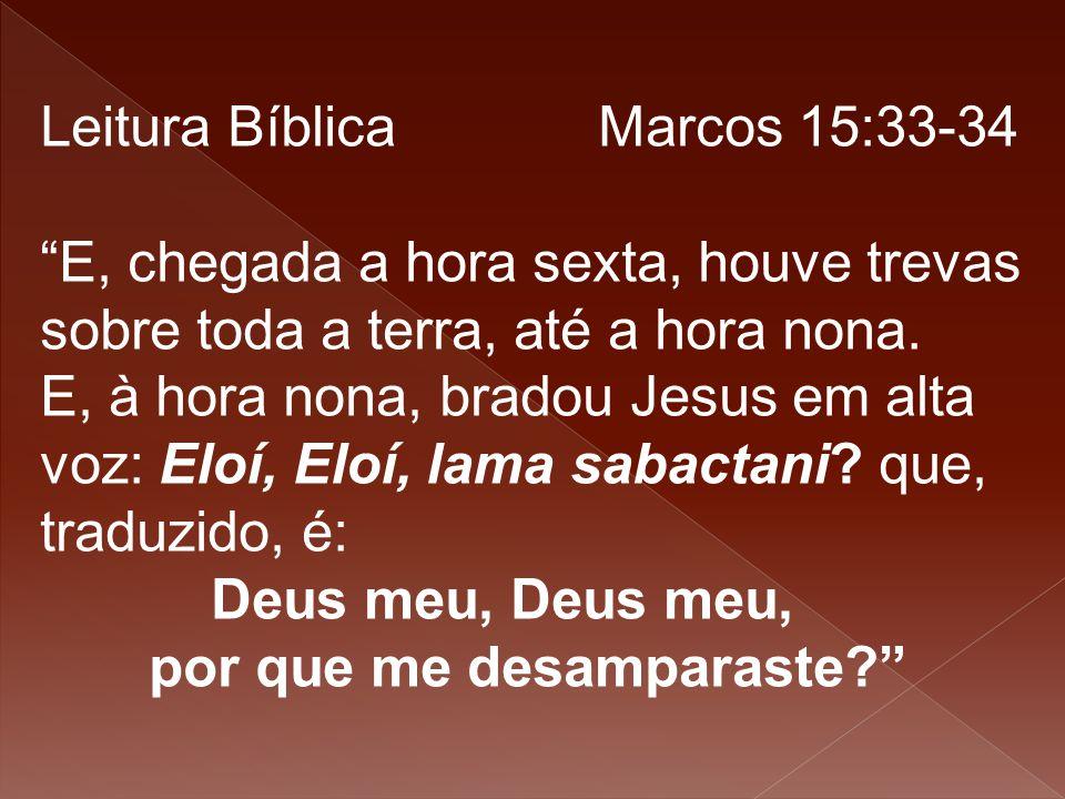 """Leitura Bíblica Marcos 15:33-34 """"E, chegada a hora sexta, houve trevas sobre toda a terra, até a hora nona. E, à hora nona, bradou Jesus em alta voz:"""