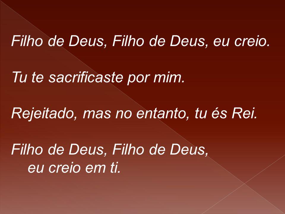Filho de Deus, Filho de Deus, eu creio. Tu te sacrificaste por mim. Rejeitado, mas no entanto, tu és Rei. Filho de Deus, eu creio em ti.