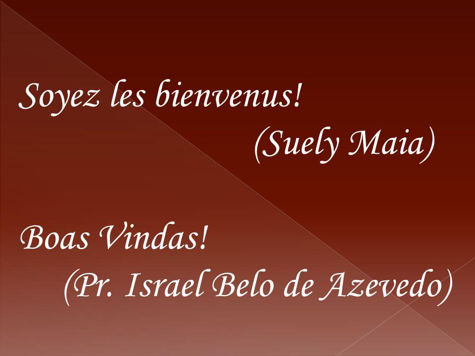Soyez les bienvenus! (Suely Maia) Boas Vindas! (Pr. Israel Belo de Azevedo)
