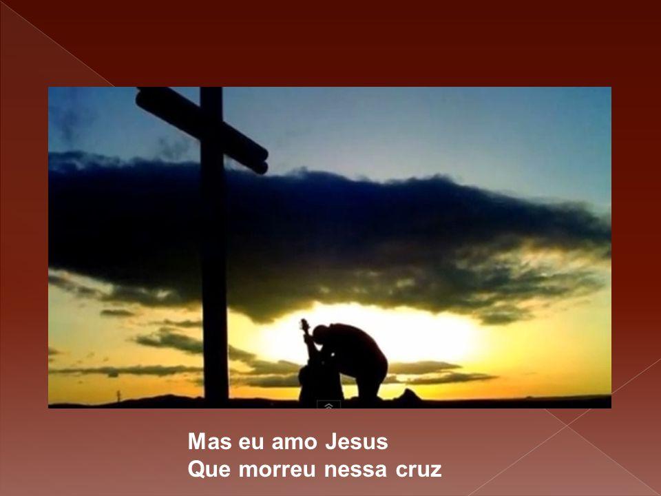 Mas eu amo Jesus Que morreu nessa cruz