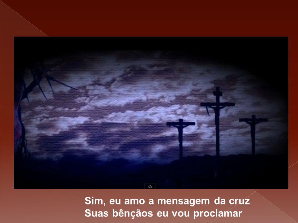 Sim, eu amo a mensagem da cruz Suas bênçãos eu vou proclamar