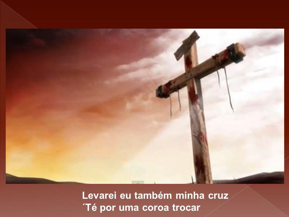 Levarei eu também minha cruz ´Té por uma coroa trocar