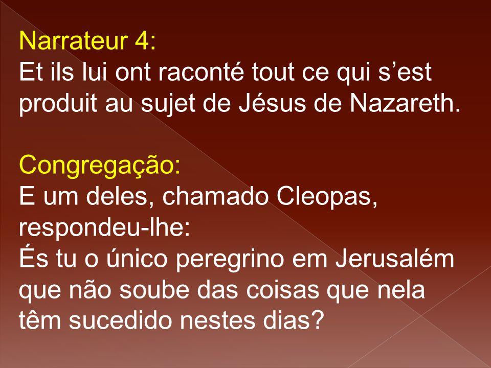 Narrateur 4: Et ils lui ont raconté tout ce qui s'est produit au sujet de Jésus de Nazareth. Congregação: E um deles, chamado Cleopas, respondeu-lhe: