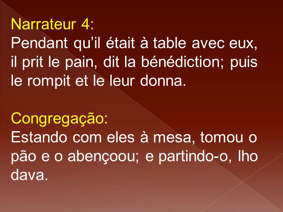 Narrateur 4: Pendant qu'il était à table avec eux, il prit le pain, dit la bénédiction; puis le rompit et le leur donna. Congregação: Estando com eles
