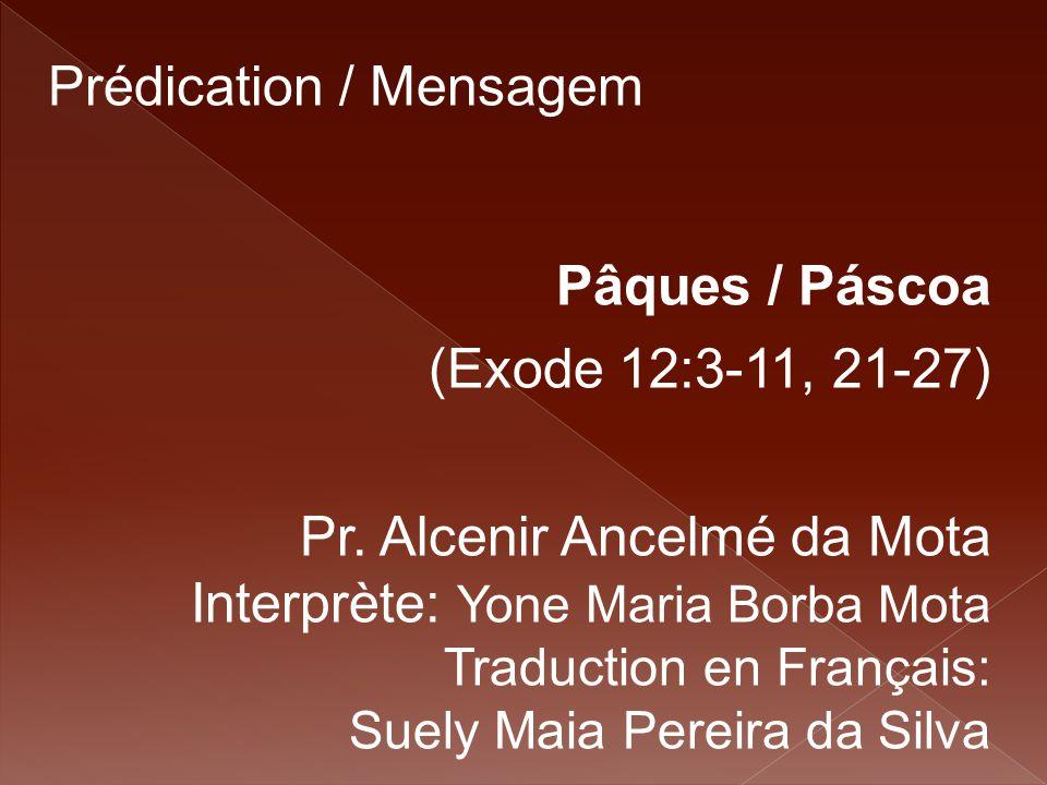 Prédication / Mensagem Pâques / Páscoa (Exode 12:3-11, 21-27) Pr. Alcenir Ancelmé da Mota Interprète: Yone Maria Borba Mota Traduction en Français: Su