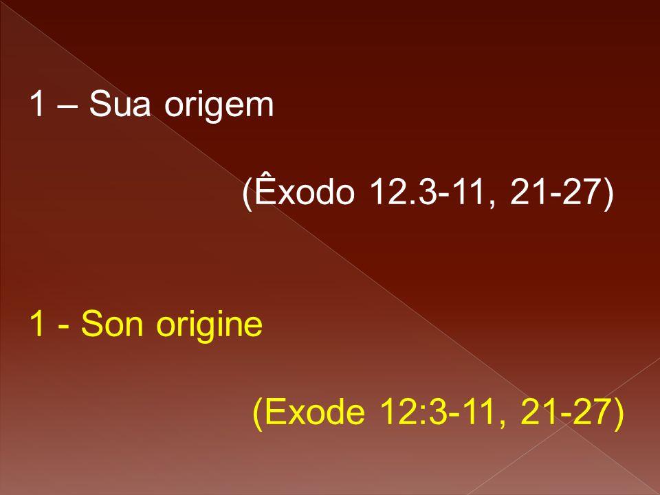 1 – Sua origem (Êxodo 12.3-11, 21-27) 1 - Son origine (Exode 12:3-11, 21-27)