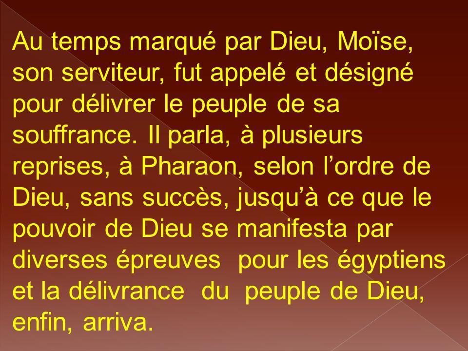Au temps marqué par Dieu, Moïse, son serviteur, fut appelé et désigné pour délivrer le peuple de sa souffrance. Il parla, à plusieurs reprises, à Phar