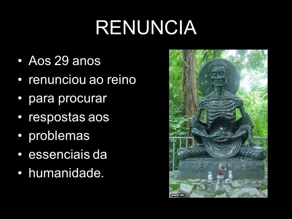 RENUNCIA •Aos 29 anos •renunciou ao reino •para procurar •respostas aos •problemas •essenciais da •humanidade.