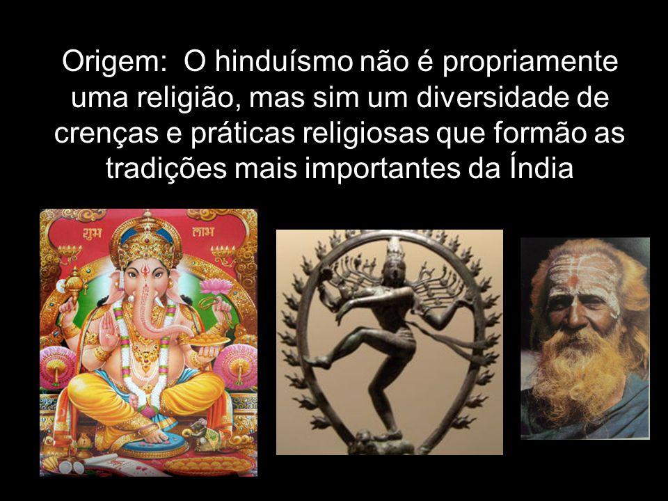Origem: O hinduísmo não é propriamente uma religião, mas sim um diversidade de crenças e práticas religiosas que formão as tradições mais importantes
