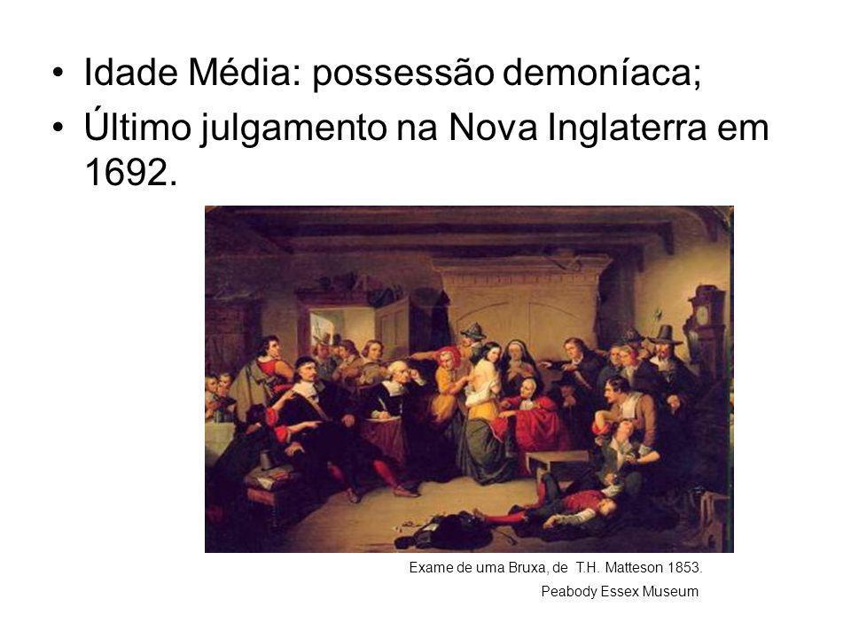 •Idade Média: possessão demoníaca; •Último julgamento na Nova Inglaterra em 1692. Exame de uma Bruxa, de T.H. Matteson 1853. Peabody Essex Museum