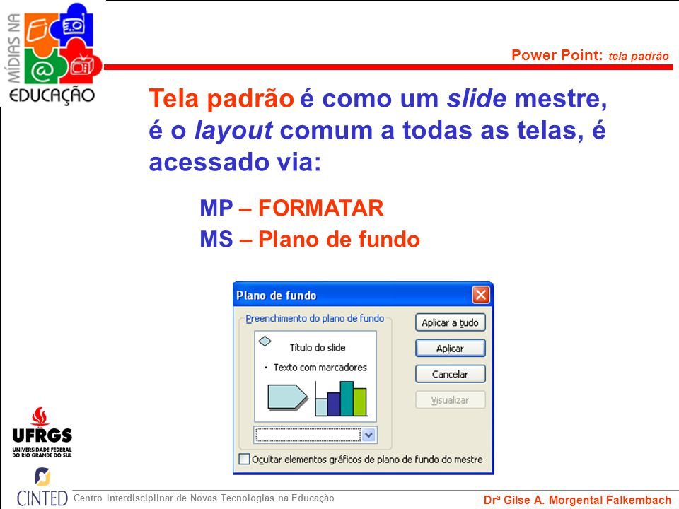 Drª Gilse A. Morgental Falkembach Centro Interdisciplinar de Novas Tecnologias na Educação Power Point: slide mestre Slide Mestre (background) é forma