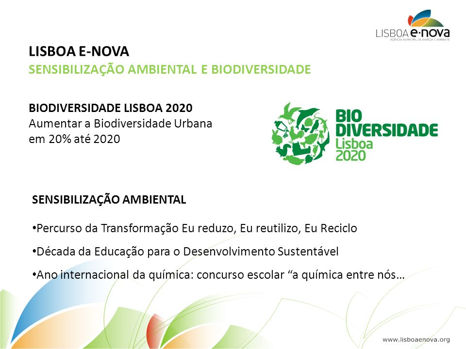SENSIBILIZAÇÃO AMBIENTAL E BIODIVERSIDADE LISBOA E-NOVA BIODIVERSIDADE LISBOA 2020 Aumentar a Biodiversidade Urbana em 20% até 2020 SENSIBILIZAÇÃO AMBIENTAL • Percurso da Transformação Eu reduzo, Eu reutilizo, Eu Reciclo • Década da Educação para o Desenvolvimento Sustentável • Ano internacional da química: concurso escolar a química entre nós…