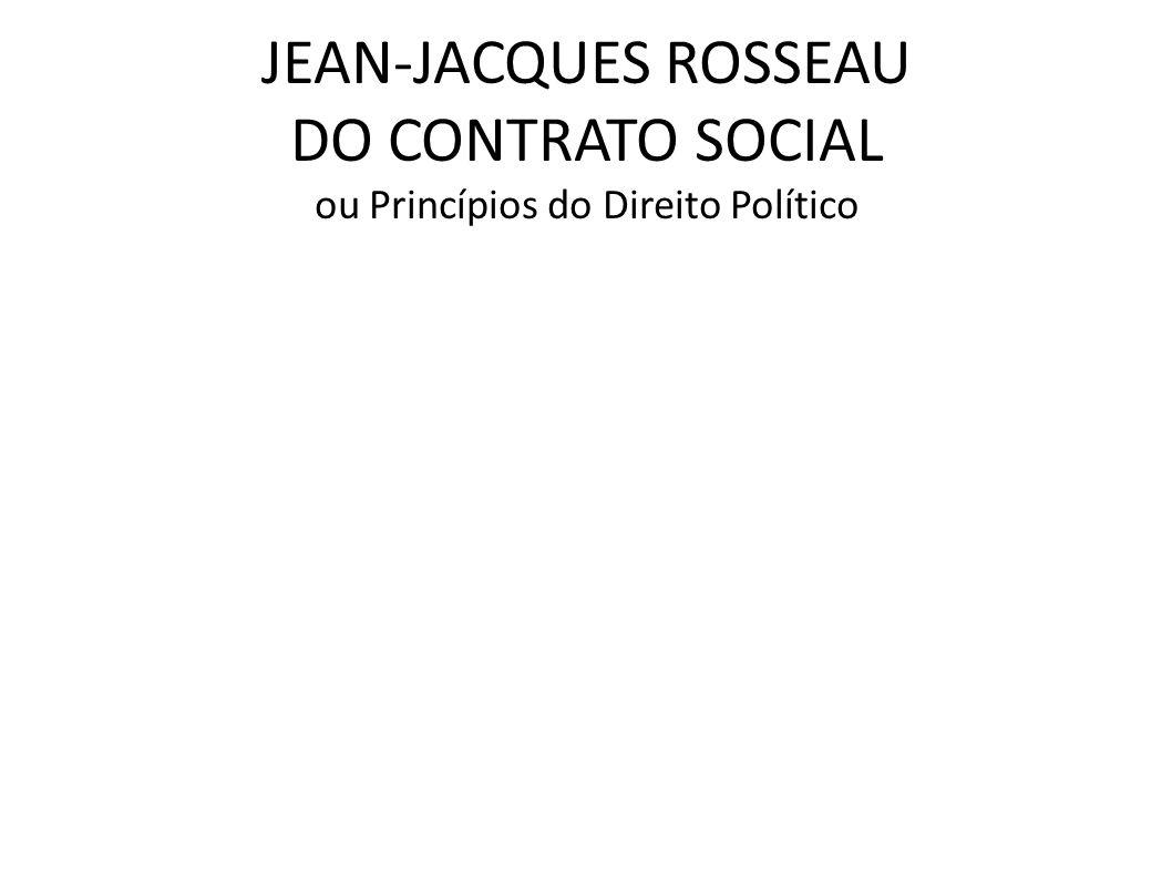 JEAN-JACQUES ROSSEAU DO CONTRATO SOCIAL ou Princípios do Direito Político