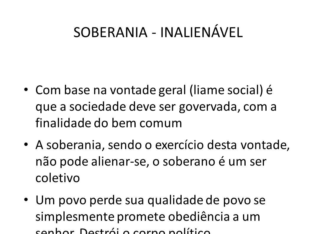 SOBERANIA - INALIENÁVEL • Com base na vontade geral (liame social) é que a sociedade deve ser govervada, com a finalidade do bem comum • A soberania,