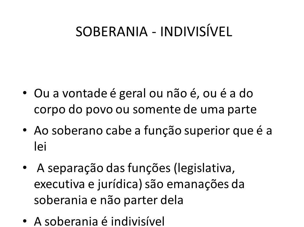 SOBERANIA - INDIVISÍVEL • Ou a vontade é geral ou não é, ou é a do corpo do povo ou somente de uma parte • Ao soberano cabe a função superior que é a