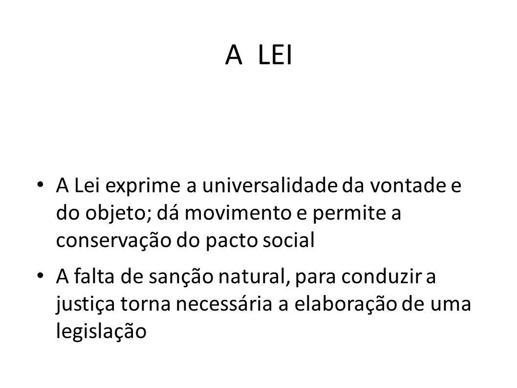 A LEI • A Lei exprime a universalidade da vontade e do objeto; dá movimento e permite a conservação do pacto social • A falta de sanção natural, para