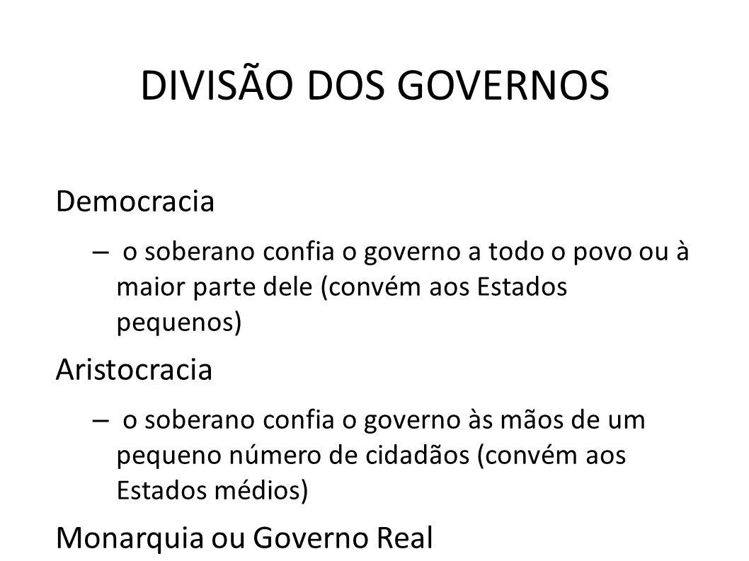 DIVISÃO DOS GOVERNOS Democracia – o soberano confia o governo a todo o povo ou à maior parte dele (convém aos Estados pequenos) Aristocracia – o sober