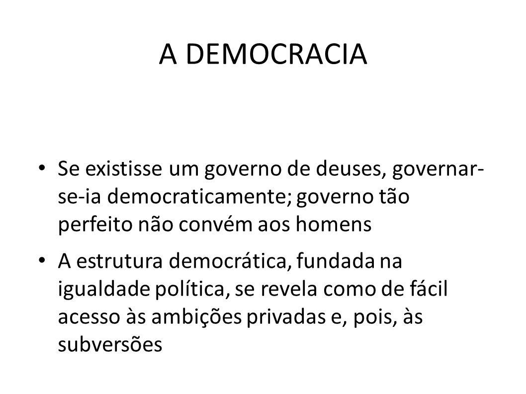 A DEMOCRACIA • Se existisse um governo de deuses, governar- se-ia democraticamente; governo tão perfeito não convém aos homens • A estrutura democráti