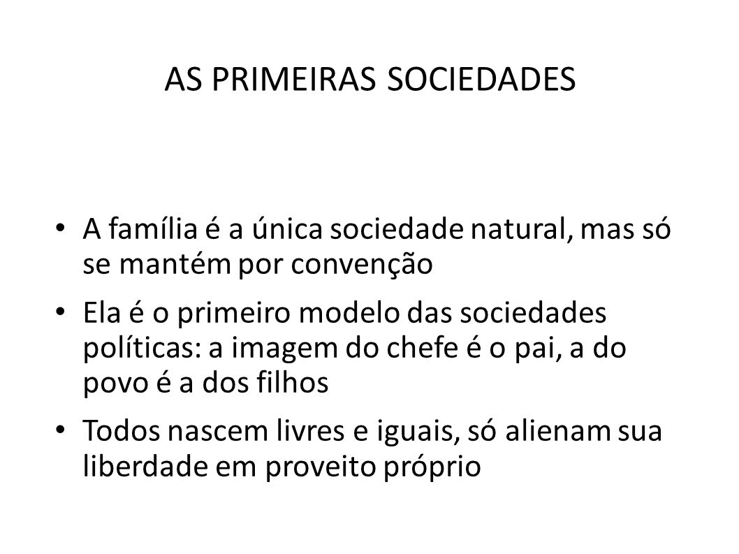 AS PRIMEIRAS SOCIEDADES • A família é a única sociedade natural, mas só se mantém por convenção • Ela é o primeiro modelo das sociedades políticas: a