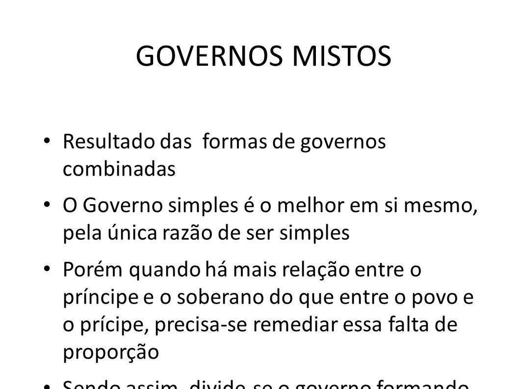 GOVERNOS MISTOS • Resultado das formas de governos combinadas • O Governo simples é o melhor em si mesmo, pela única razão de ser simples • Porém quan