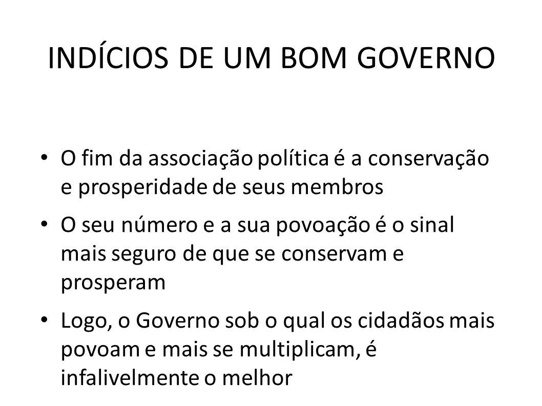 INDÍCIOS DE UM BOM GOVERNO • O fim da associação política é a conservação e prosperidade de seus membros • O seu número e a sua povoação é o sinal mai