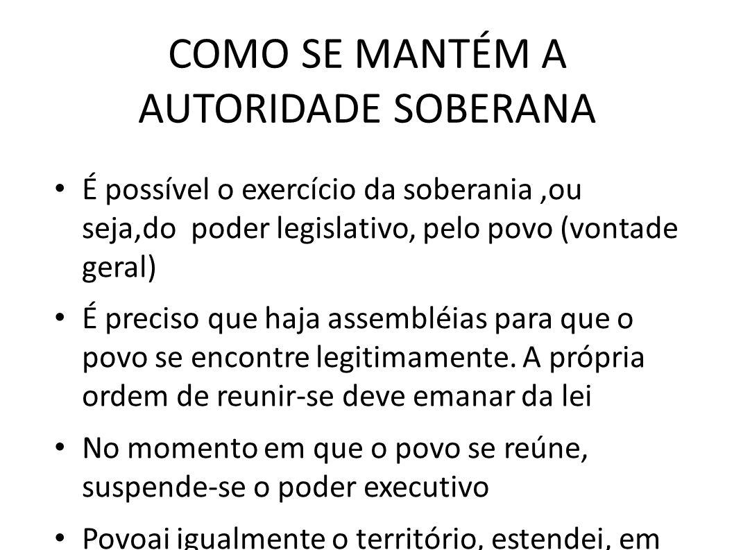 COMO SE MANTÉM A AUTORIDADE SOBERANA • É possível o exercício da soberania,ou seja,do poder legislativo, pelo povo (vontade geral) • É preciso que haj