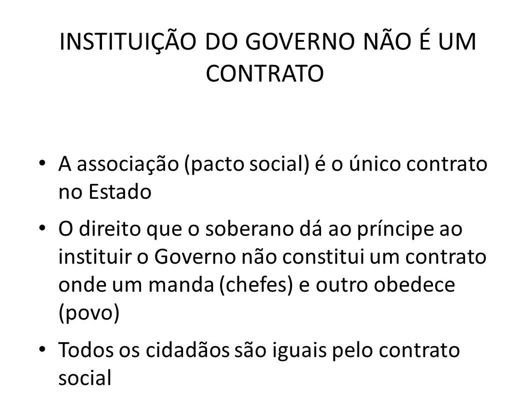 INSTITUIÇÃO DO GOVERNO NÃO É UM CONTRATO • A associação (pacto social) é o único contrato no Estado • O direito que o soberano dá ao príncipe ao insti