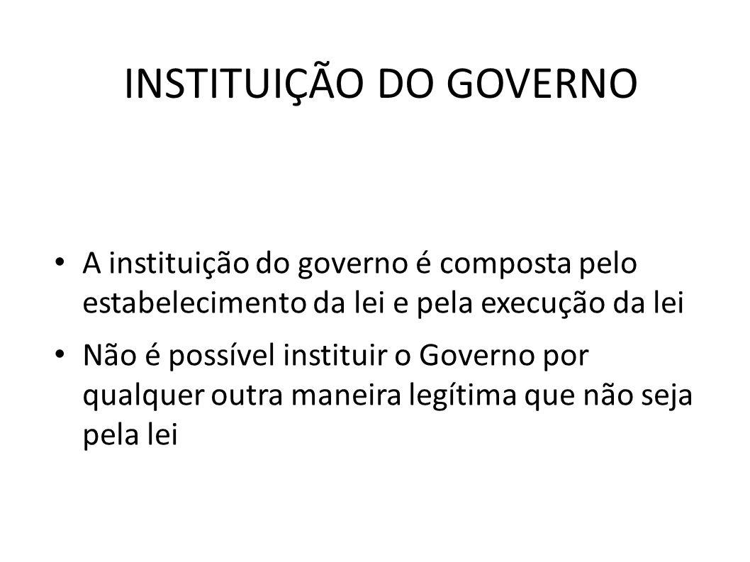 INSTITUIÇÃO DO GOVERNO • A instituição do governo é composta pelo estabelecimento da lei e pela execução da lei • Não é possível instituir o Governo p