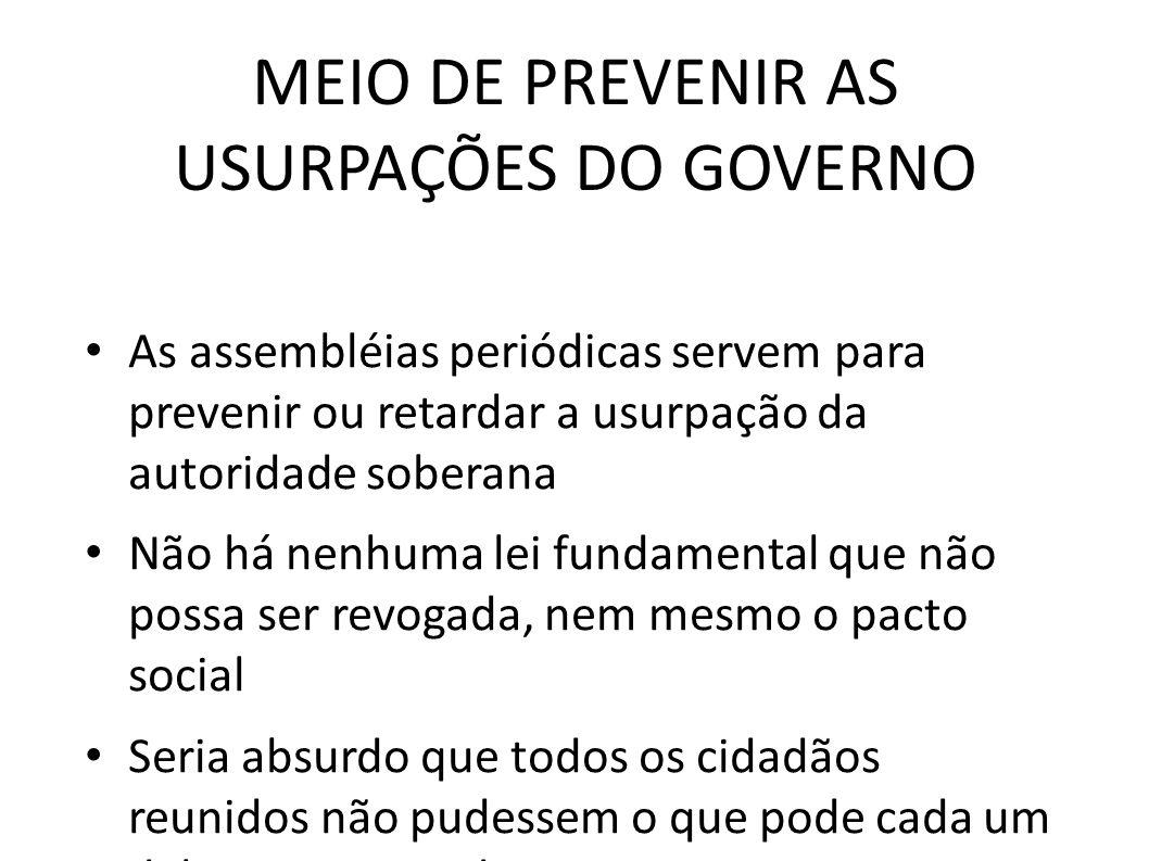 MEIO DE PREVENIR AS USURPAÇÕES DO GOVERNO • As assembléias periódicas servem para prevenir ou retardar a usurpação da autoridade soberana • Não há nen