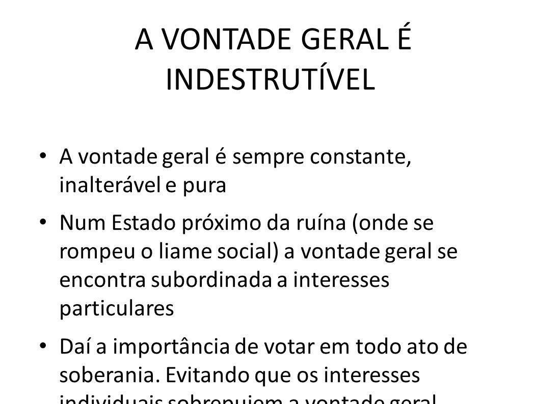 A VONTADE GERAL É INDESTRUTÍVEL • A vontade geral é sempre constante, inalterável e pura • Num Estado próximo da ruína (onde se rompeu o liame social)