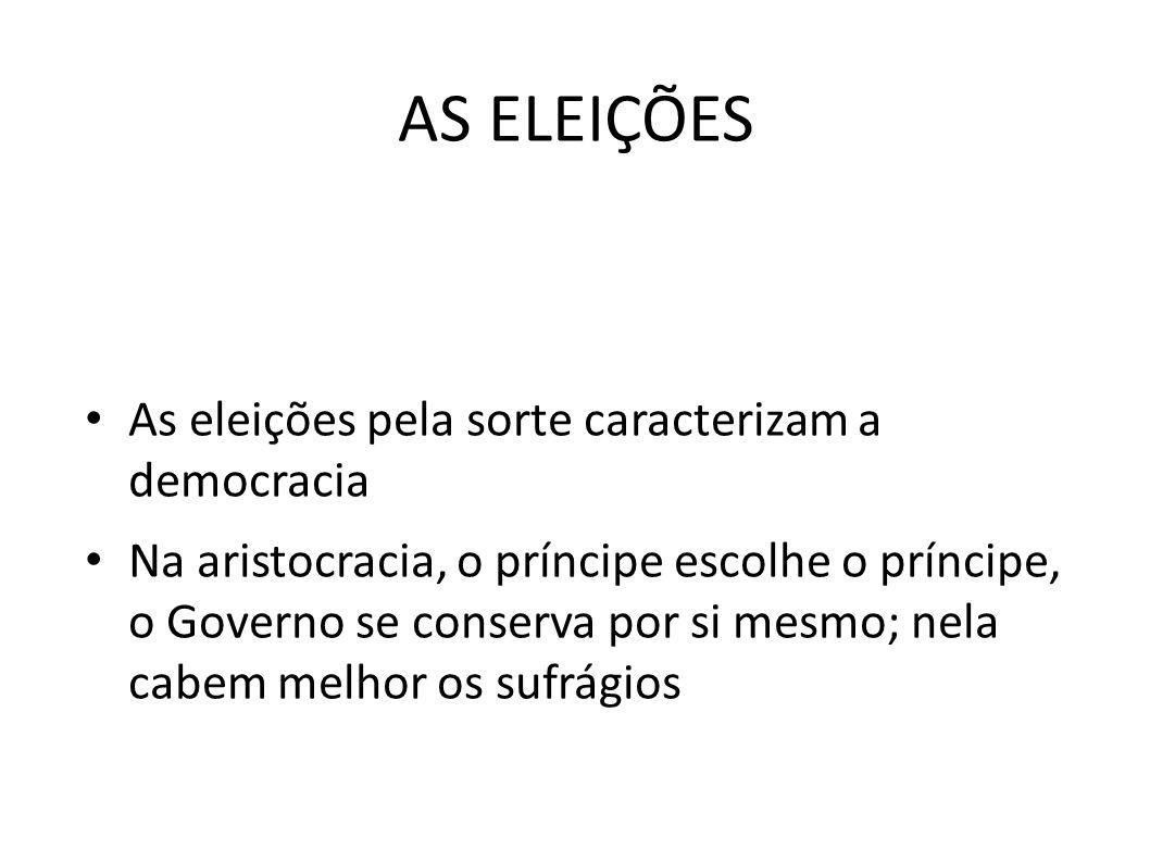 AS ELEIÇÕES • As eleições pela sorte caracterizam a democracia • Na aristocracia, o príncipe escolhe o príncipe, o Governo se conserva por si mesmo; n