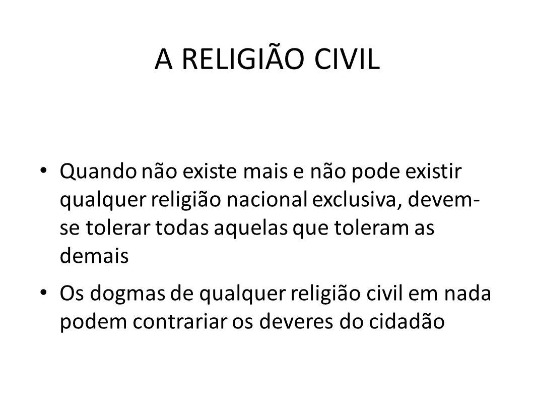 A RELIGIÃO CIVIL • Quando não existe mais e não pode existir qualquer religião nacional exclusiva, devem- se tolerar todas aquelas que toleram as dema