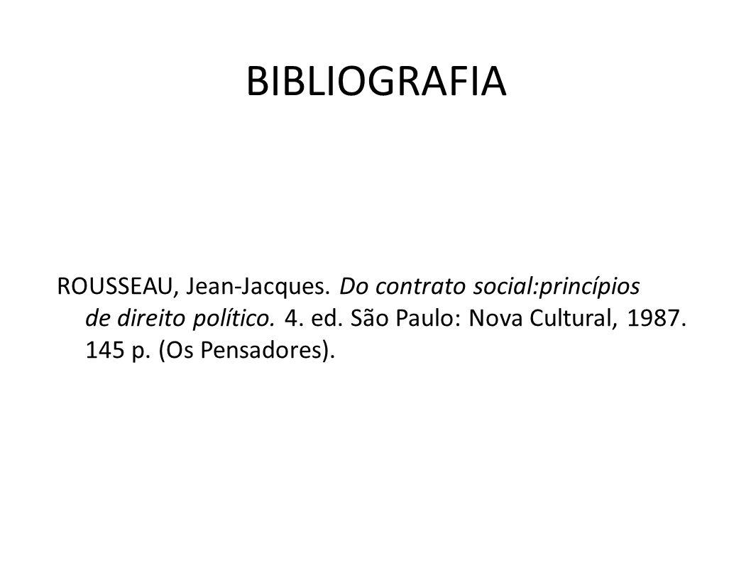 BIBLIOGRAFIA ROUSSEAU, Jean-Jacques. Do contrato social:princípios de direito político. 4. ed. São Paulo: Nova Cultural, 1987. 145 p. (Os Pensadores).