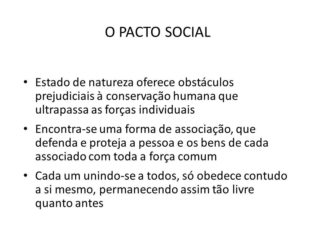 O PACTO SOCIAL • Estado de natureza oferece obstáculos prejudiciais à conservação humana que ultrapassa as forças individuais • Encontra-se uma forma