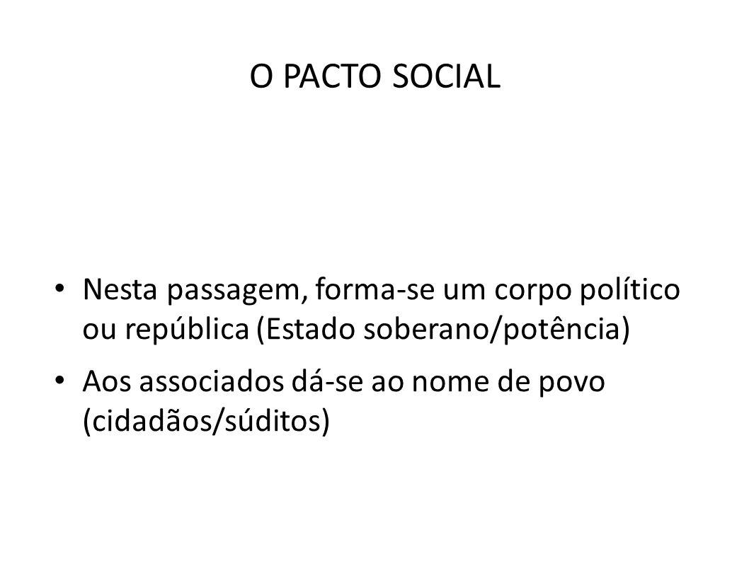 O PACTO SOCIAL • Nesta passagem, forma-se um corpo político ou república (Estado soberano/potência) • Aos associados dá-se ao nome de povo (cidadãos/s