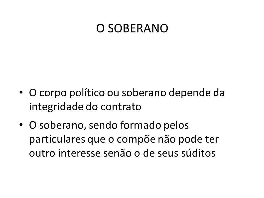 O SOBERANO • O corpo político ou soberano depende da integridade do contrato • O soberano, sendo formado pelos particulares que o compõe não pode ter