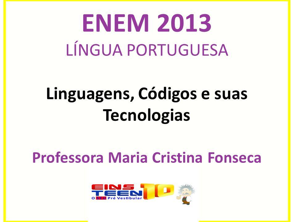 ENEM 2013 LÍNGUA PORTUGUESA Linguagens, Códigos e suas Tecnologias Professora Maria Cristina Fonseca